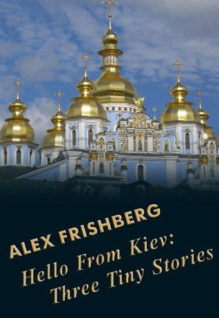 Hello From Kiev: Three Tiny Stories Alex Frishberg