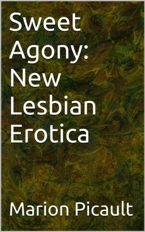 Sweet Agony: New Lesbian Erotica  by  Marion Picault