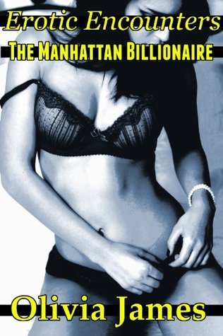 Erotic Encounters The Manhattan Billionaire  by  Olivia James