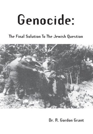 Genocide : the Final Solution to the Jewish Question R. Gordon Grant