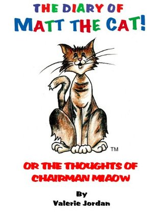 The Diary Of Matt The Cat - Or The Thoughts Of Chairman Miaow!  by  Valerie Jordan