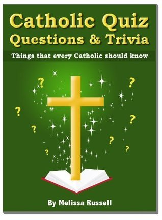 Catholic Quiz Questions and Trivia - Things that every Catholic Should Know!  by  Melissa Russell
