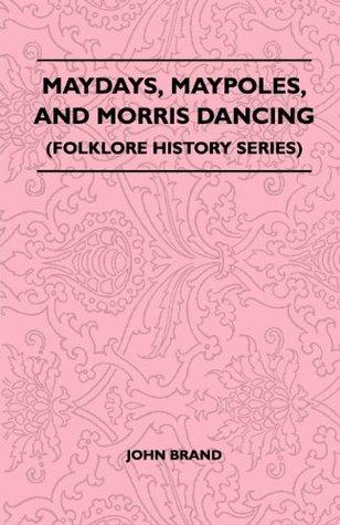 Maydays, Maypoles, And Morris Dancing (Folklore History Series)  by  John  Brand