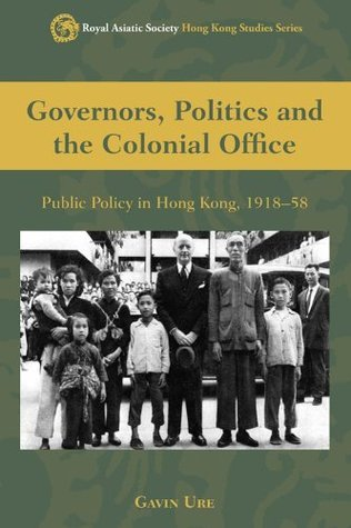 Governors, Politics and the Colonial Office: Public Policy in Hong Kong, 1918-58 (Royal Asiatic Society Hong Kong Studies Series)  by  Gavin Ure