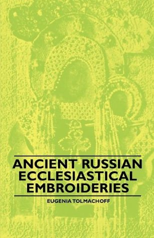 Ancient Russian Ecclesiastical Embroideries  by  Eugenia Tolmachoff