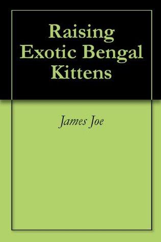 Raising Exotic Bengal Kittens  by  James Joe