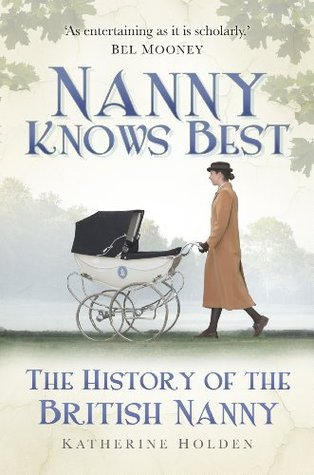 Nanny Knows Best: The History of the British Nanny  by  Katherine Holden