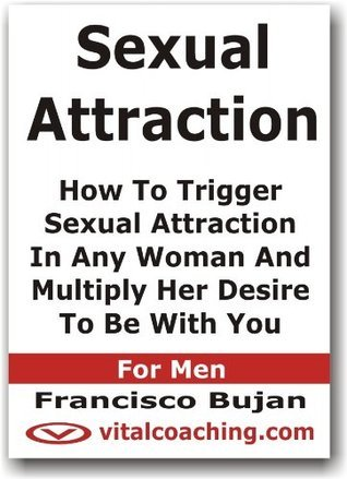 Sexual Attraction - Trigger Sexual Attraction In Any Woman And Multiply Her Desire To Be With You - For Men  by  Francisco Bujan