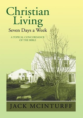 Christian Living Seven Days a Week : A TOPICAL CONCORDANCE OF THE BIBLE Jack McInturff
