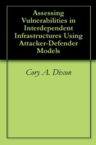 Assessing Vulnerabilities in Interdependent Infrastructures Using Attacker-Defender Models  by  Cory A. Dixon