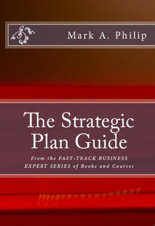 The Strategic Plan Guide (Fast Track Business Expert Series)  by  Mark Philip