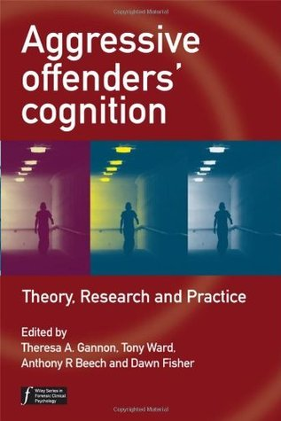 Aggressive Offenders Cognition: Theory, Research and Practice (Wiley Series in Forensic Clinical Psychology) Theresa A. Gannon