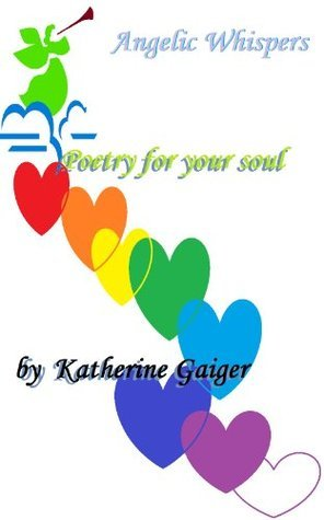 Angelic Whispers Poetry for your soul  by  Katherine Gaiger