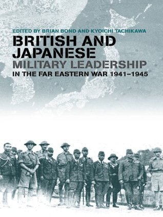 British and Japanese Military Leadership in the Far Eastern War  1941-45  by  Brian Bond