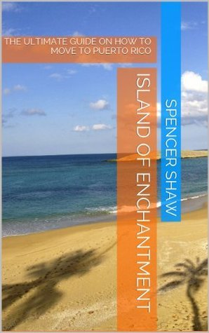 Island of Enchantment: The Ultimate Guide on How to Move to Puerto Rico (Travel Book Series)  by  Spencer Shaw