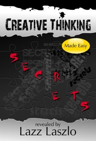 Creative Thinking Secrets, Made Easy  by  Lazz Laszlo