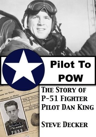 Pilot To POW: The Story of P-51 Fighter Pilot Dan King  by  Steve Decker