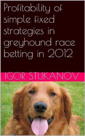 Profitability of simple fixed strategies in greyhound race betting in 2012 Igor Stukanov