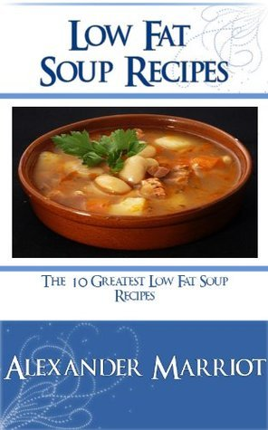 Low Fat Soup Recipes: The 10 Greatest Low Fat Soup Recipes Ever  by  Alexander Marriot