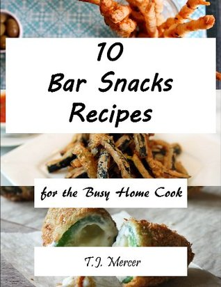 Bar Snacks Recipes For The Busy Home Cook  by  T.J. Mercer