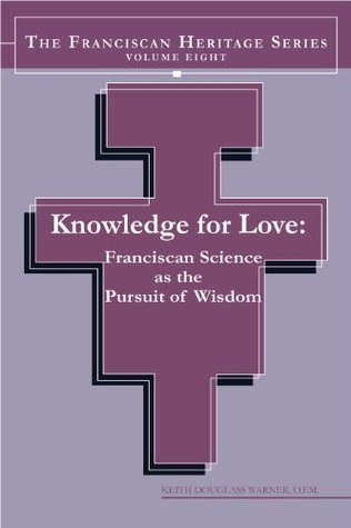 Knowledge For Love: Franciscan Science as the Pursuit of Wisdom: 8 (The franciscan heritage series) Keith Douglass Warner