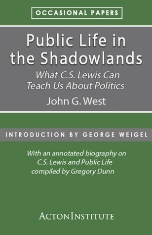 Public Life in the Shadowlands: What C.S. Lewis Can Teach Us About Politics  by  John G. West