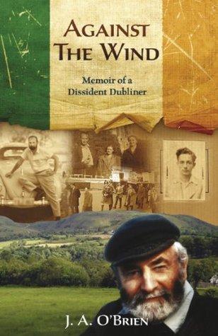 Against the Wind: Memoir of a Dissident Dubliner J.A. OBrien