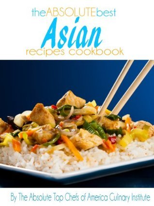 The Absolute Best Asian Recipes Cookbook  by  The Absolute Top Chefs of America Culinary Institute