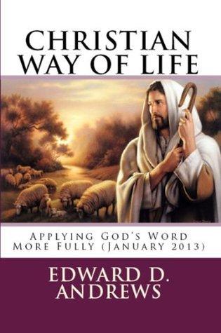 CHRISTIAN WAY OF LIFE Applying Gods Word More Fully (January 2013)  by  Edward D. Andrews