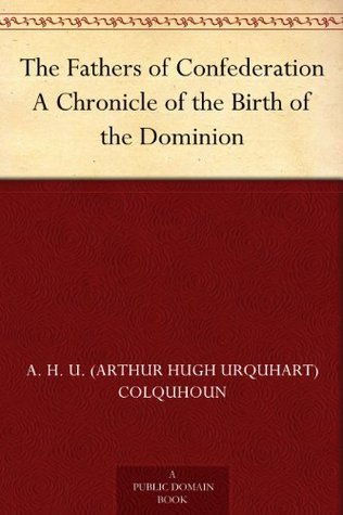 The Fathers of Confederation A Chronicle of the Birth of the Dominion Arthur Hugh Urquhart Colquhoun