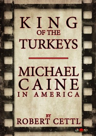 King of the Turkeys: Michael Caine in America  by  Robert Cettl