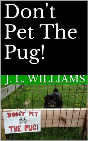 Dont Pet The Pug!  by  J.L. Williams