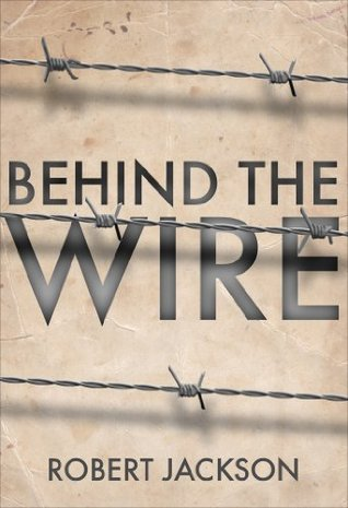 Behind the Wire: Prisoners of War 1914-18  by  Robert Jackson