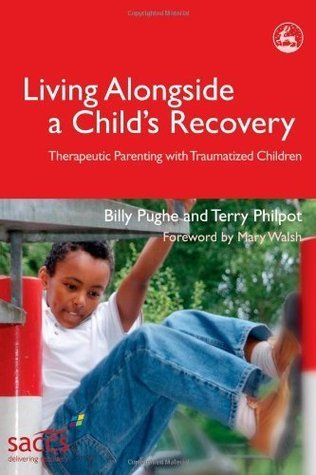 Living Alongside a Childs Recovery: Therapeutic Parenting with Traumatized Children (Delivering Recovery Series)  by  Billy Pughe