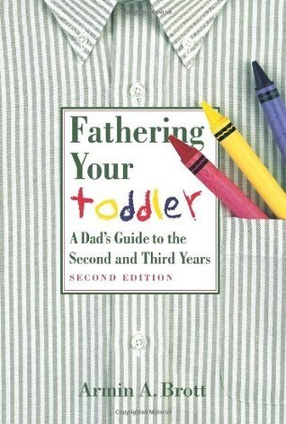 Fathering Your Toddler: A Dads Guide To The Second And Third Years (New Father Series) Armin A. Brott