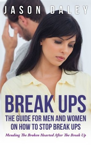 Break Ups: The Guide For Men And Women On How to Stop Break Ups: Mending The Broken Hearted After The Break Up  by  Jason Daley