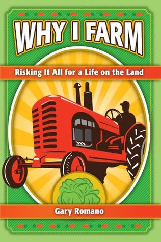 Why I Farm: Risking It All for a Life on the Land  by  Gary Romano