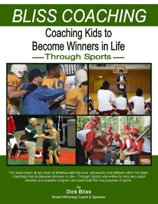 Coaching Kids to Become Winners in Life Through Sports Dick Bliss