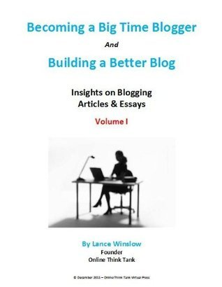 Building a Better Blog and Become a Big Time Blogger - Articles and Essays - Volume I (Lance Winslow Small Business Series - Blogging)  by  Lance Winslow