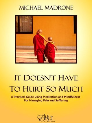 It doesnt have to hurt so much: A pratical guide using meditation and mindfulness for managing pain and suffering  by  Michael Madrone