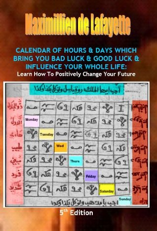 Calendar of Hours & Days Which Bring You Bad & Good Luck: How to Positively Change your Future  by  Maximillien de Lafayette