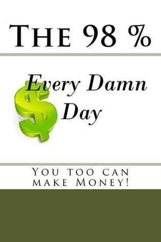 The 98% Every Damn Day you too can make money  by  Isaac C. Medina