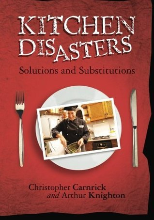 Kitchen Disasters Solutions and Substitutions Christopher Carnrick