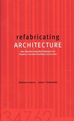 refabricating ARCHITECTURE: How Manufacturing Methodologies are Poised to Transform Building Construction Stephen Kieran