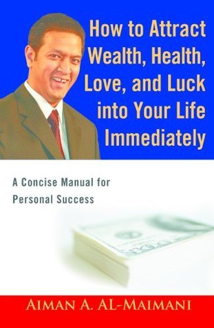 How to Attract Health, Wealth, Love, and Luck into Your Life Immediately: A Concise Manual for Personal Success  by  Aiman A. Al-Maimani
