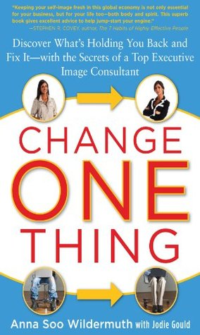 Change One Thing : Discover Whats Holding You Back - and Fix It - With the Secrets of a Top Executive Image Consultant  by  Anna Wildermuth