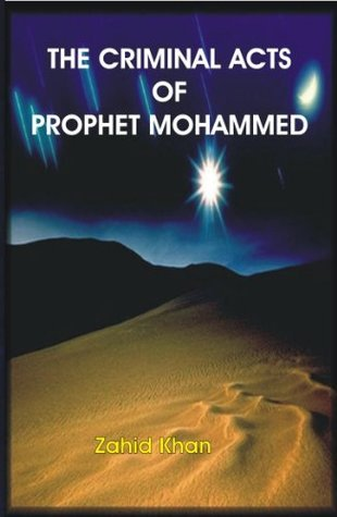 The Criminal Acts of Prophet Mohammed  by  Zahid Khan