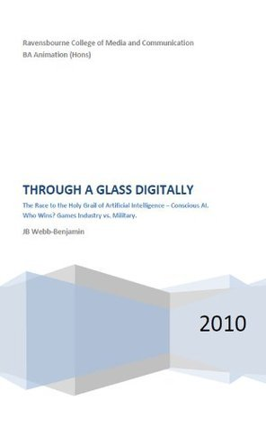 Through a Glass Digitally - An Artificial Intelligence Dissertation  by  J.B. Webb-Benjamin