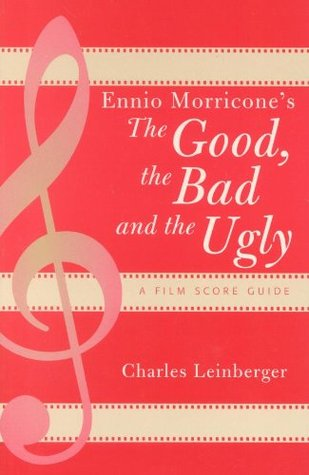 Ennio Morricones The Good, the Bad and the Ugly: A Film Score Guide Charles Leinberger