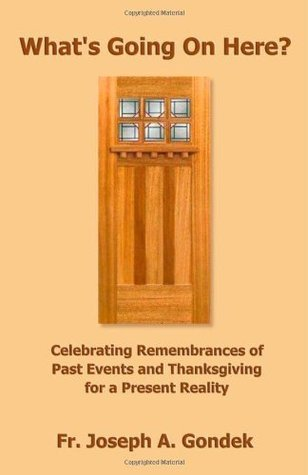 Whats Going on Here?: Celebrating Remembrances of Past Events and Thanksgiving for a Present Reality  by  Fr. Joseph A. Gondek